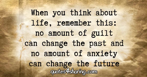 When you think about life, remember this: no amount of guilt can change the past and no amount of anxiety can change the future