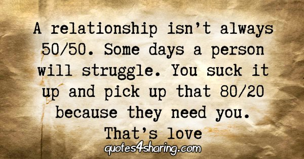 A relationship isn't always 50/50. Some days a person will struggle. You suck it up and pick up that 80/20 because they need you. That's love