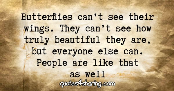 Butterflies can't see their wings. They can't see how truly beautiful they are, but everyone else can. People are like that as well