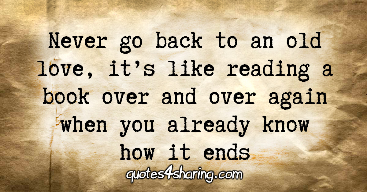 Never go back to an old love, it's like reading a book over and over again when you already know how it ends