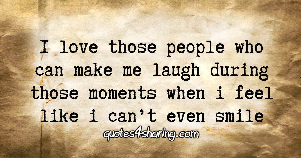 I love those people who can make me laugh during those moments when i feel like i can't even smile