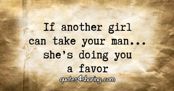 If another girl can take your man... she's doing you a favor
