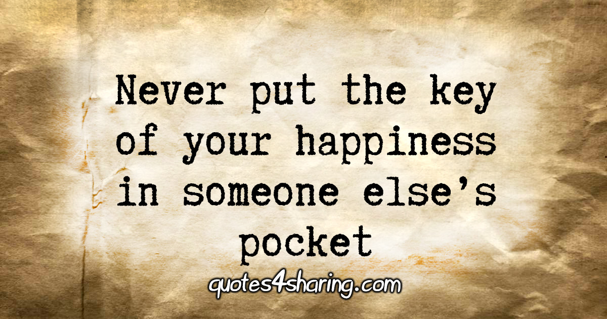 Never put the key of your happiness in someone else's pocket