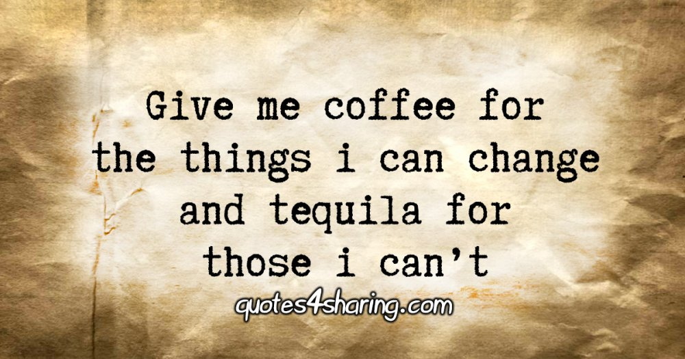 Give me coffee for the things i can change and tequila for those i can't