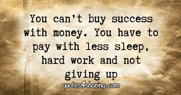 You can't buy success with money. You have to pay with less sleep, hard work and not giving up