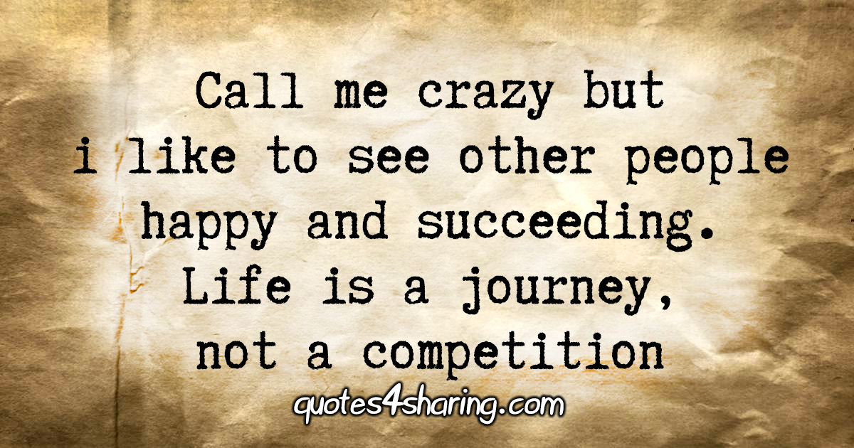 Call me crazy but i like to see other people happy and succeeding. Life is a journey, not a competition