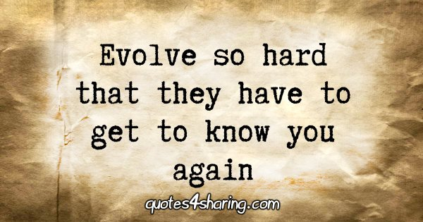 Evolve so hard that they have to get to know you again