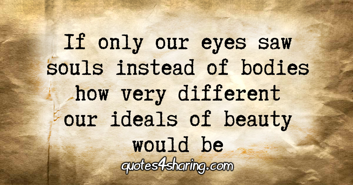 If only our eyes saw souls instead of bodies how ideals of beauty would be
