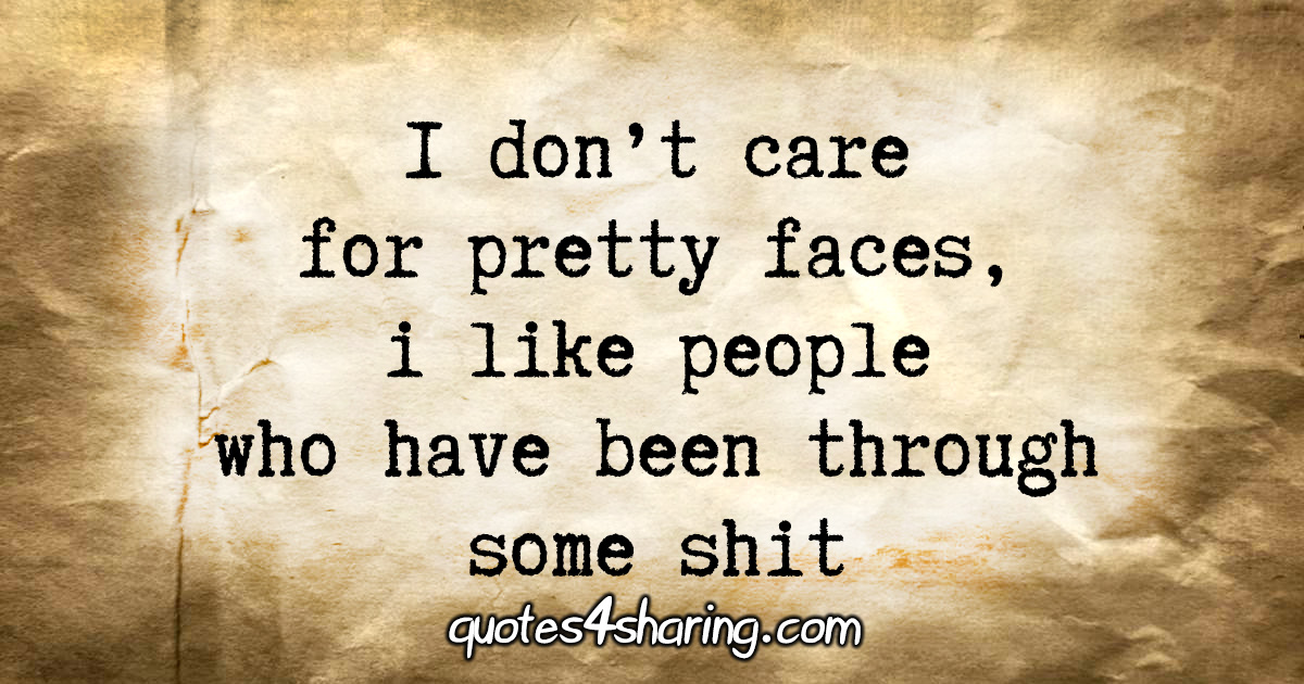 I don't care for pretty faces, i like people who have been through some shit