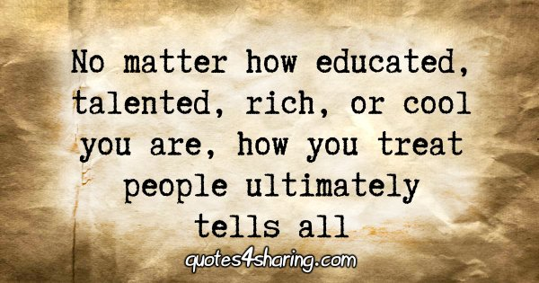 No matter how educated, talented, rich, or cool you are, how you treat people ultimately tells all