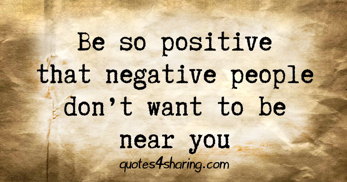 Be so positive that negative people don't want to be near you