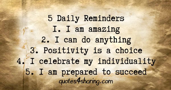 5 Daily Reminders 1. I am amazing 2. I can do anything 3. Positivity is a choice 4. I celebrate my individuality 5. I am prepared to succeed