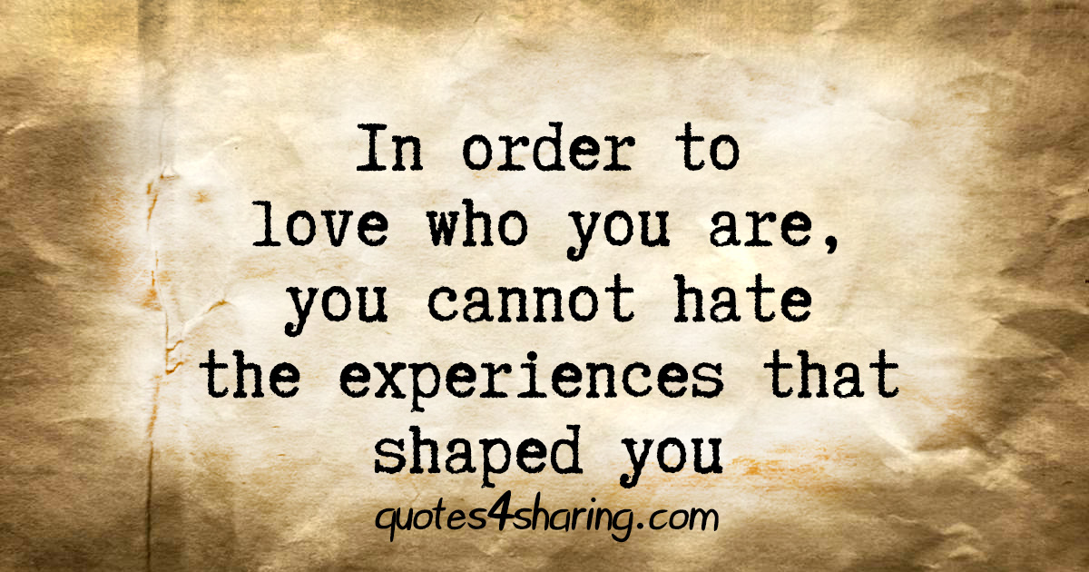 In order to love who you are, you cannot hate the experiences that shaped you