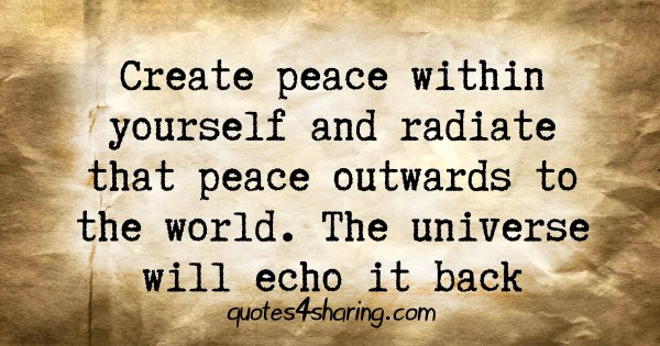 Create peace within yourself and radiate that peace outwards to the world. The universe will echo it back