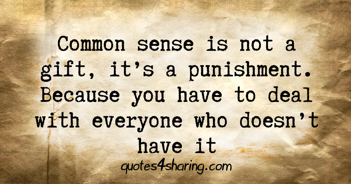 Common sense is not a gift, it's a punishment. Because you have to deal with everyone who doesn't have it