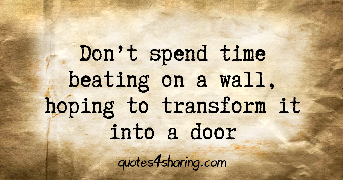 Don't spend time beating on a wall, hoping to transform it into a door