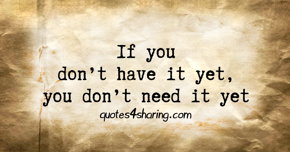 If you don't have it yet, you don't need it yet