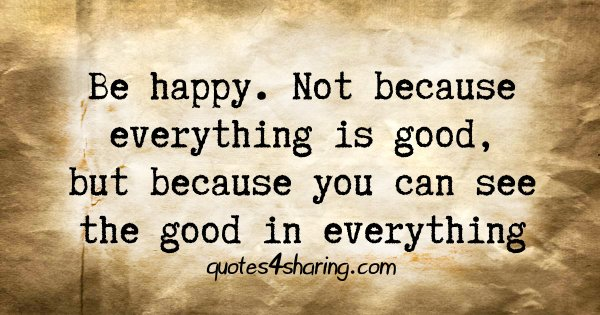 Be happy. Not because everything is good, but because you can see the good in everything