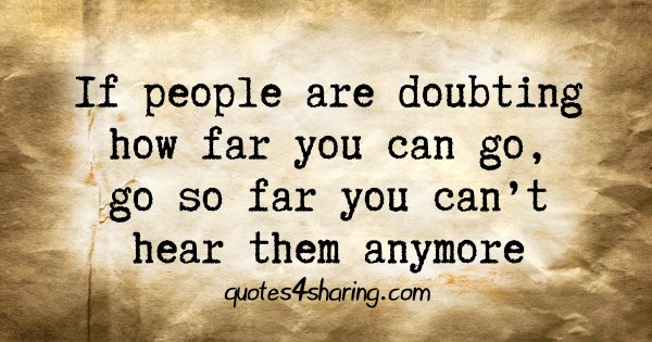 If people are doubting how far you can go, go so far you can't hear them anymore