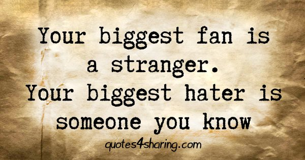 Your biggest fan is a stranger. Your biggest hater is someone you know