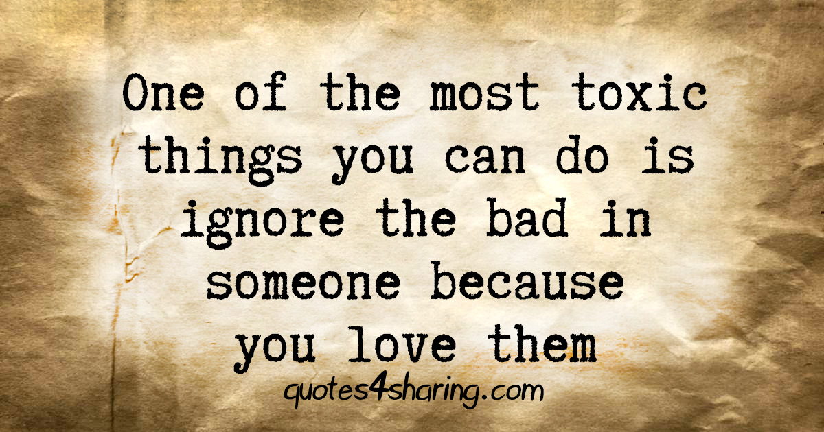 One of the most toxic things you can do is ignore the bad in someone because you love them
