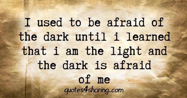 I used to be afraid of the dark until i learned that i am the light and the dark is afraid of me