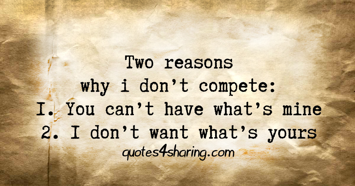 Two reasons why i don't compete: 1. You can't have what's mine 2. I don't want what's yours