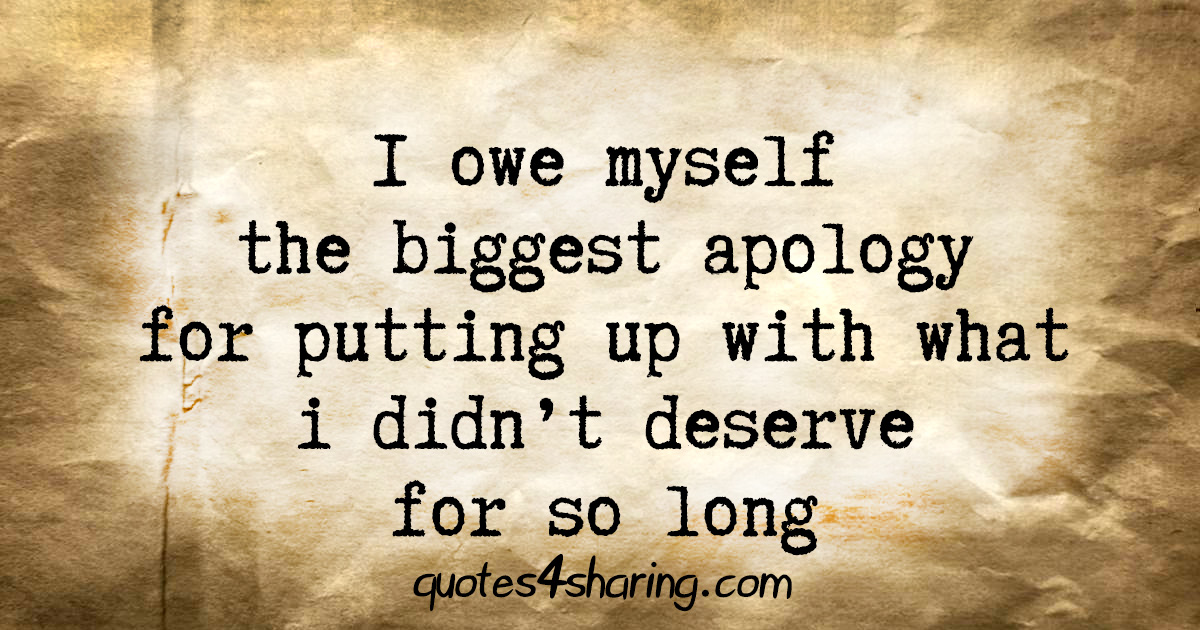 I owe myself the biggest apology for putting up with what i didn't deserve for so long
