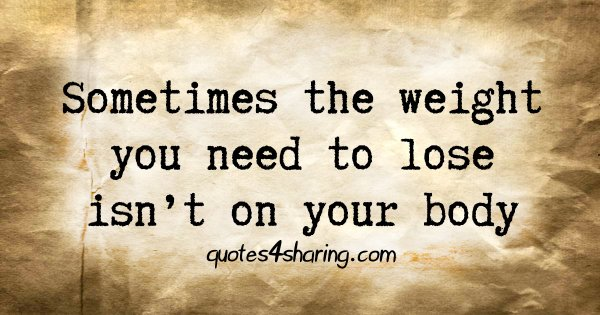 Sometimes the weight you need to lose isn't on your body