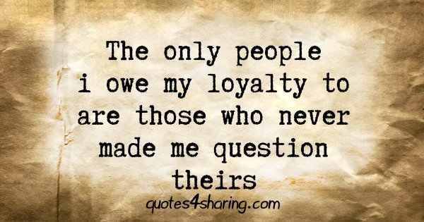The only people i owe my loyalty to are those who never made me question theirs