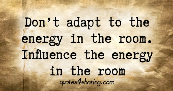 Don't adapt to the energy in the room. Influence the energy in the room