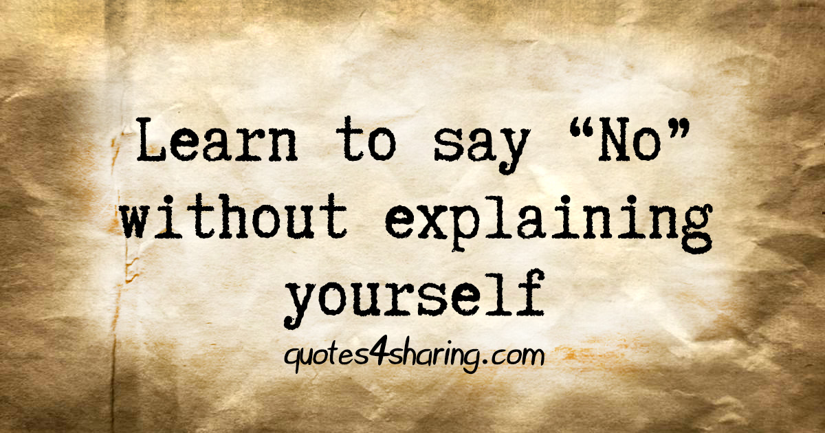 "Learn to say ""No"" without explaining yourself"