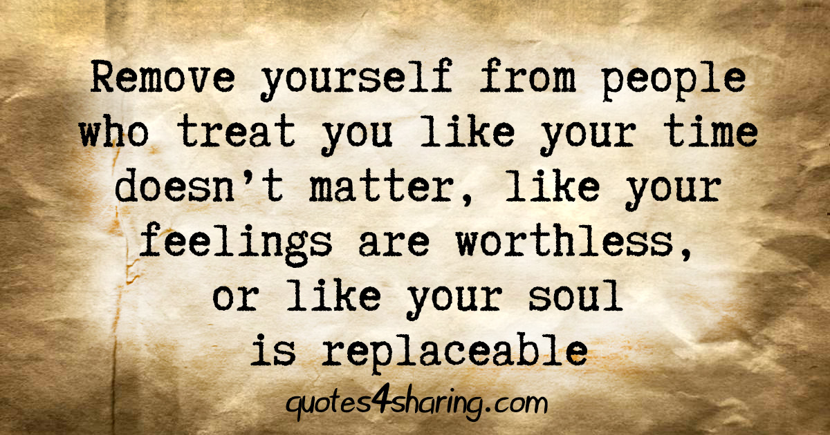 Remove yourself from people who treat you like your time doesn't matter, like your feelings are worthless, or like your soul is replaceable