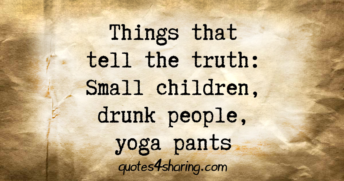 Things that tell the truth: Small children, drunk people, yoga pants