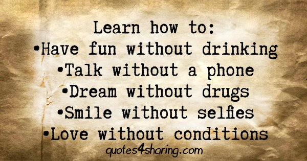 Learn how to: •Have fun without drinking • Talk without a phone •Dream without drugs •Smile without selfies •Love without conditions