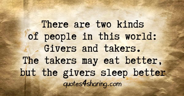There are two kinds of people in this world: Givers and takers. The takers may eat better, but the givers sleep better