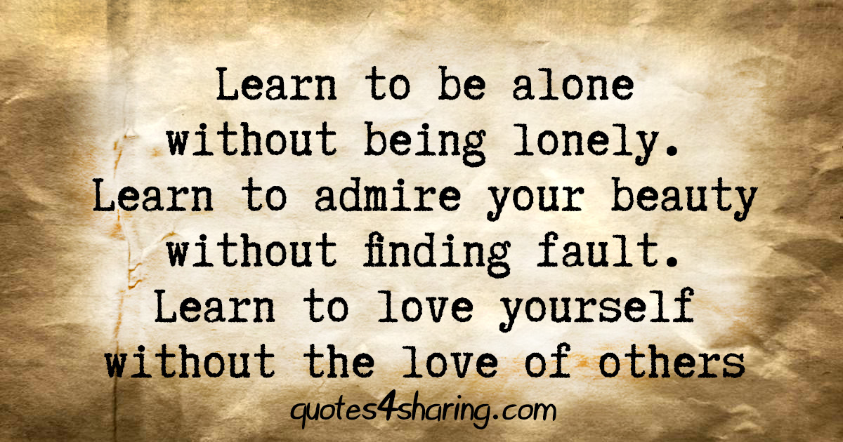 Learn to be alone without being lonely. Learn to admire your beauty without finding fault. Learn to love yourself without the love of others