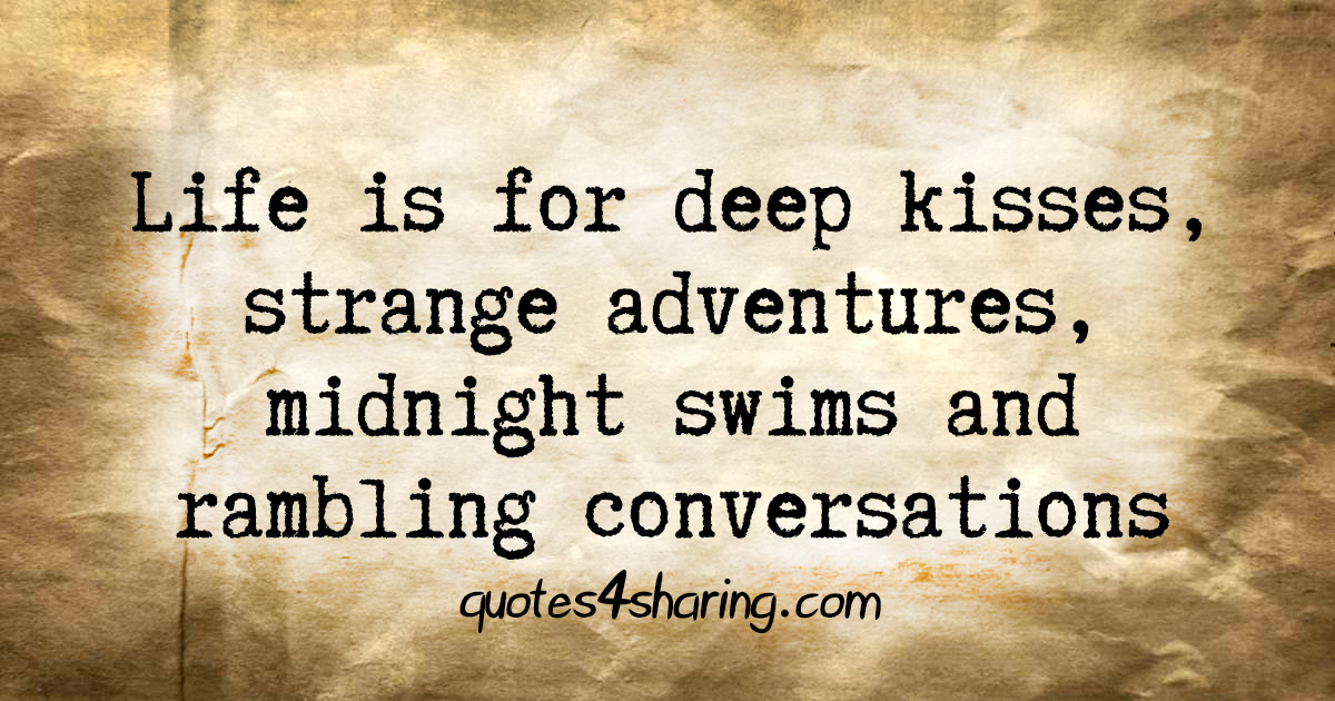 Life is for deep kisses, strange adventures, midnight swims and rambling conversations