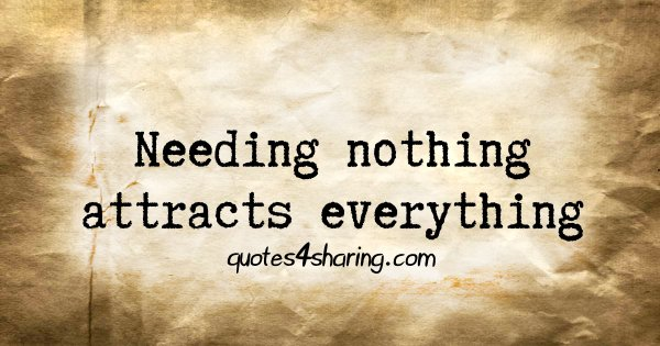 Needing nothing attracts everything