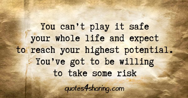 You can't play it safe your whole life and expect to reach your highest potential. You've got to be willing to take some risk