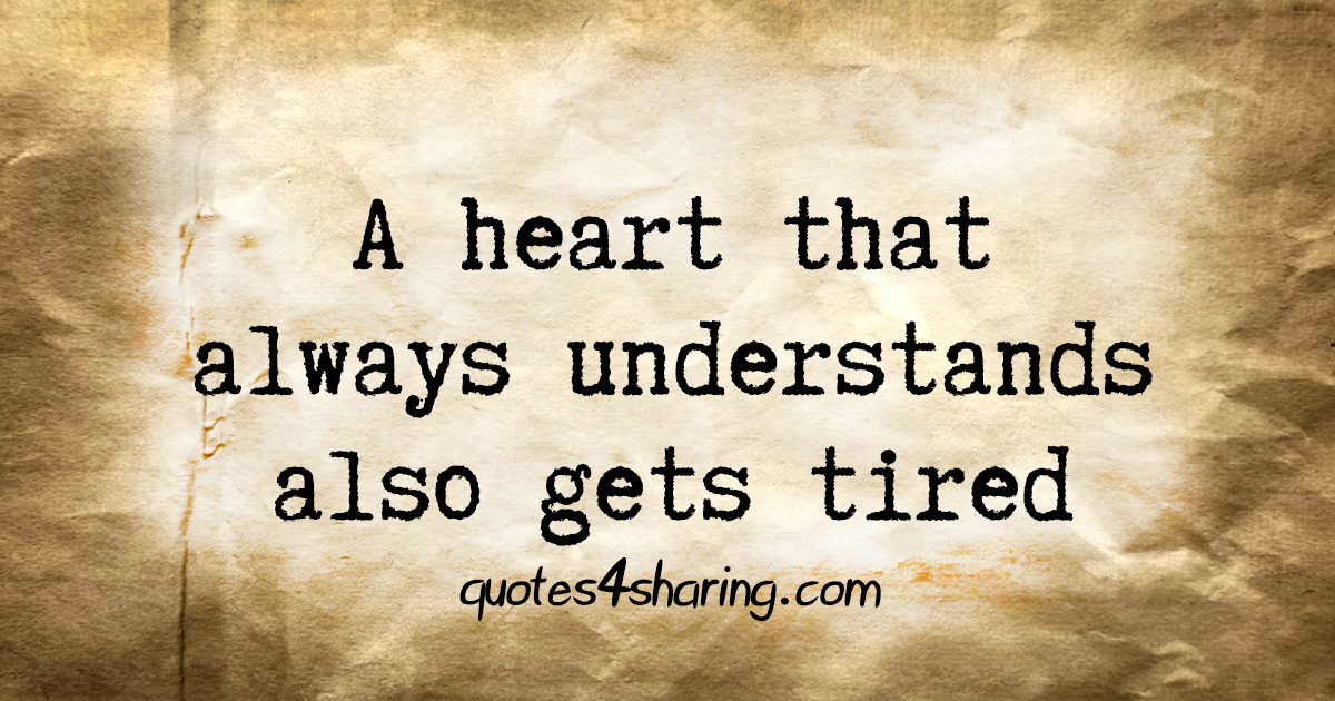 A heart that always understands also gets tired
