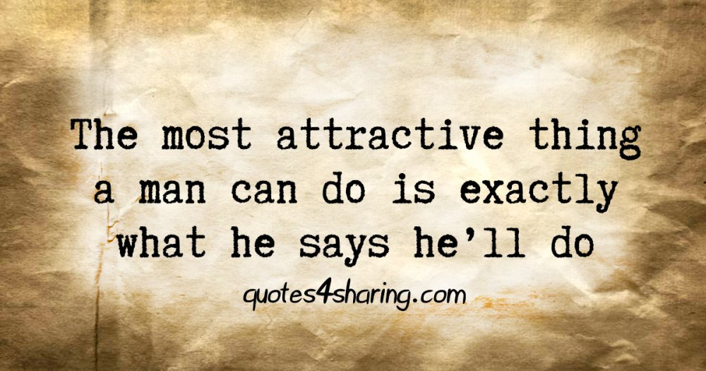 The most attractive thing a man can do is exactly what he says he'll do