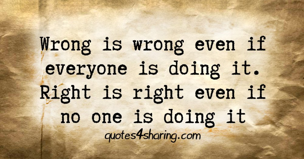Wrong is wrong even if everyone is doing it. Right is right even if no one is doing it