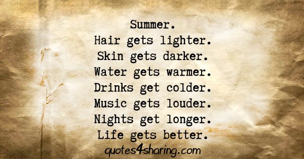 Summer. Hair gets lighter. Skin gets darker. Water gets warmer. Drinks get colder. Music gets louder. Nights get longer. Life gets better