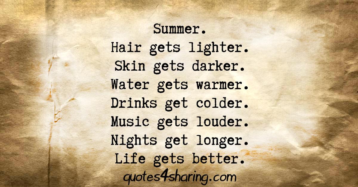 Summer. Hair gets lighter. Skin gets darker. Water gets warmer. Drinks get colder. Music gets louder. Nights get longer. Life gets better
