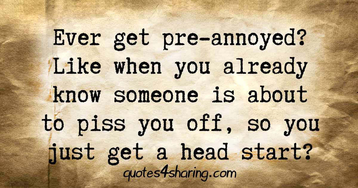 Ever get pre-annoyed? Like when you already know someone is about to piss you off, so you just get a head start?