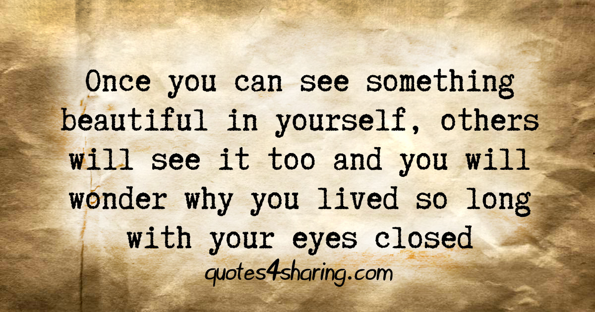 Once you can see something beautiful in yourself, others will see it too and you will wonder why you lived so long with your eyes closed