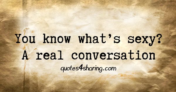 You know what's sexy? A real conversation