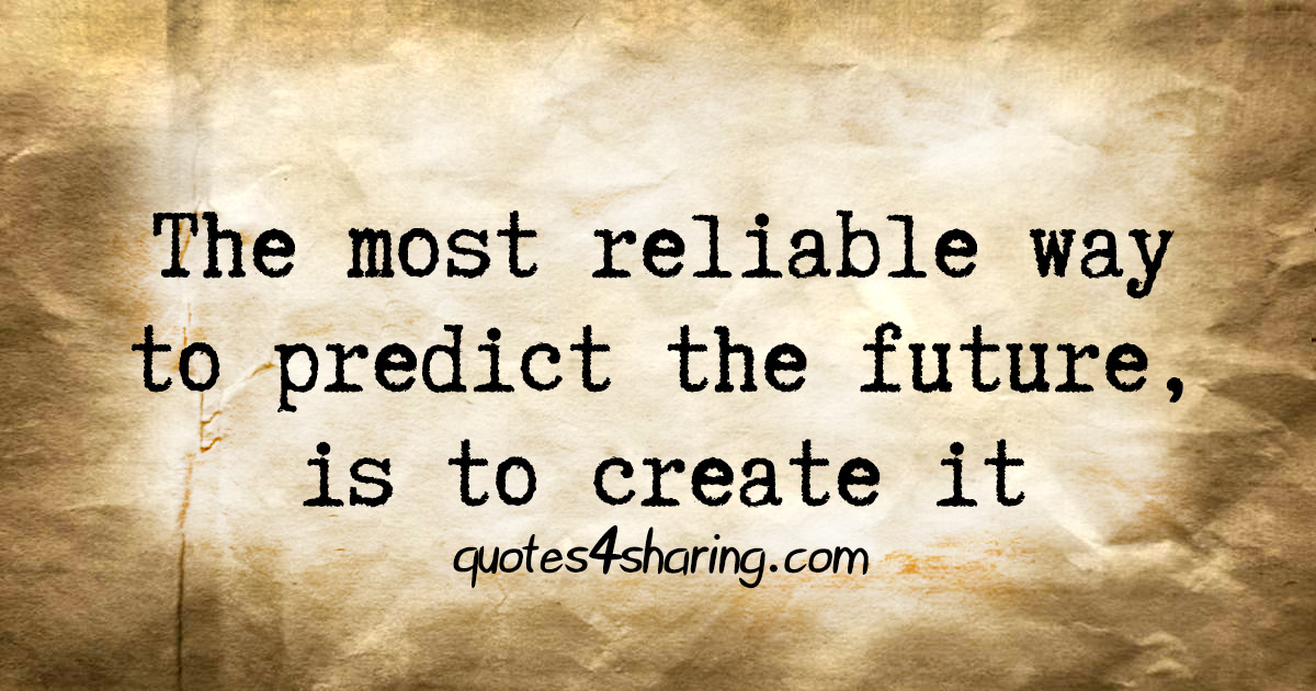 The most reliable way to predict the future, is to create it