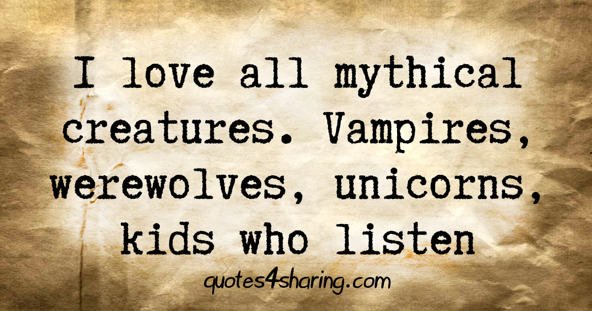 I love all mythical creatures. Vampires, werewolves, unicorns, kids who listen